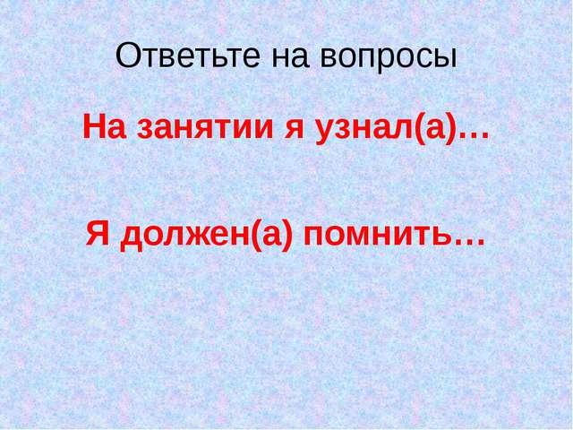 Ответьте на вопросы На занятии я узнал(а)… Я должен(а) помнить…