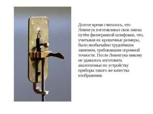 Долгое время считалось, что Левенгук изготавливал свои линзы путём филигранно