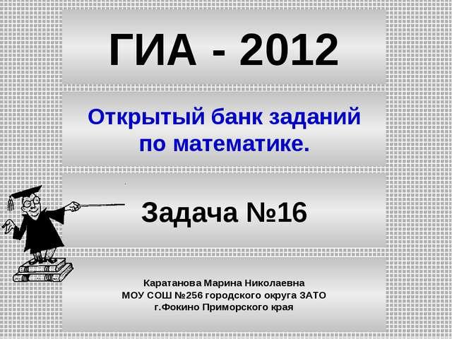 ГИА - 2012 Открытый банк заданий по математике. Задача №16 Каратанова Марина...