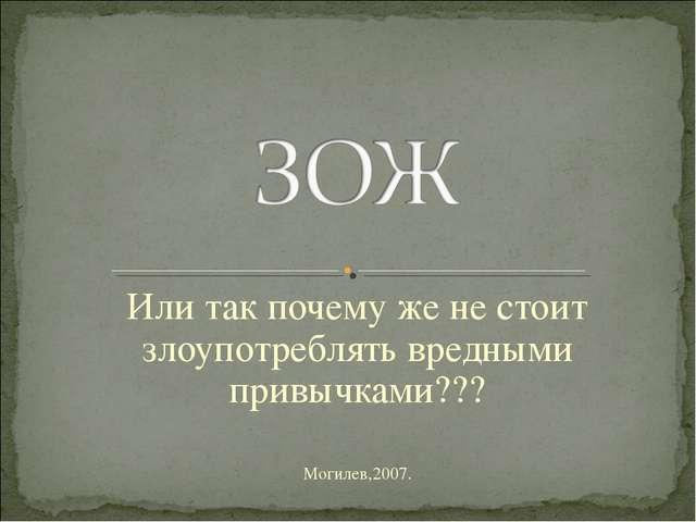 Или так почему же не стоит злоупотреблять вредными привычками??? Могилев,2007.