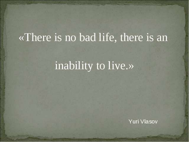 «There is no bad life, there is an inability to live.» Yuri Vlasov