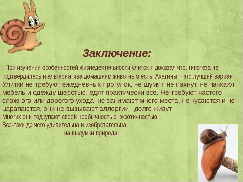 Заключение: При изучении особенностей жизнедеятельности улиток я доказал что...