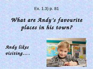Ex. 1.3) p. 81 What are Andy's favourite places in his town? Andy likes visi