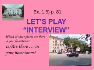 Ex. 1.5) p. 81 Which of these places are there in your hometown? Is/Are ther