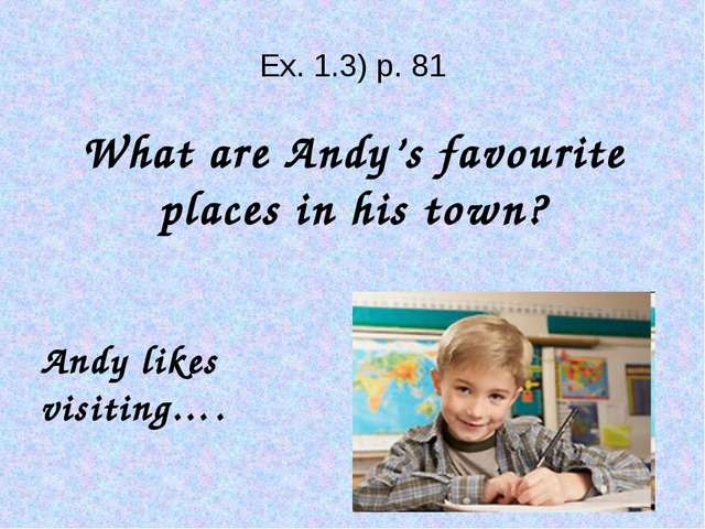 Ex. 1.3) p. 81 What are Andy's favourite places in his town? Andy likes visi...