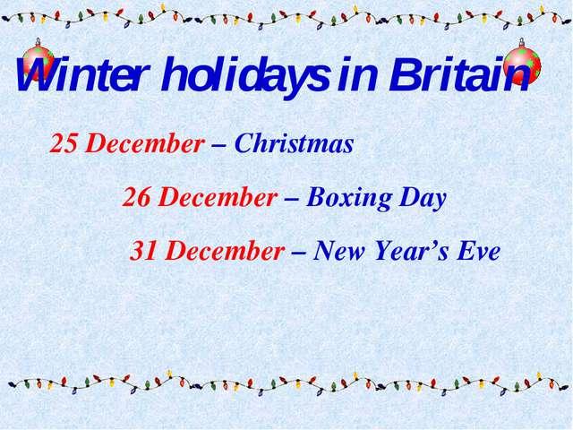 25 December – Christmas 26 December – Boxing Day 31 December – New Year's Ev...
