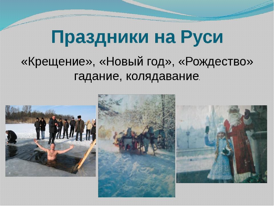 Праздники на Руси «Крещение», «Новый год», «Рождество» гадание, колядавание.