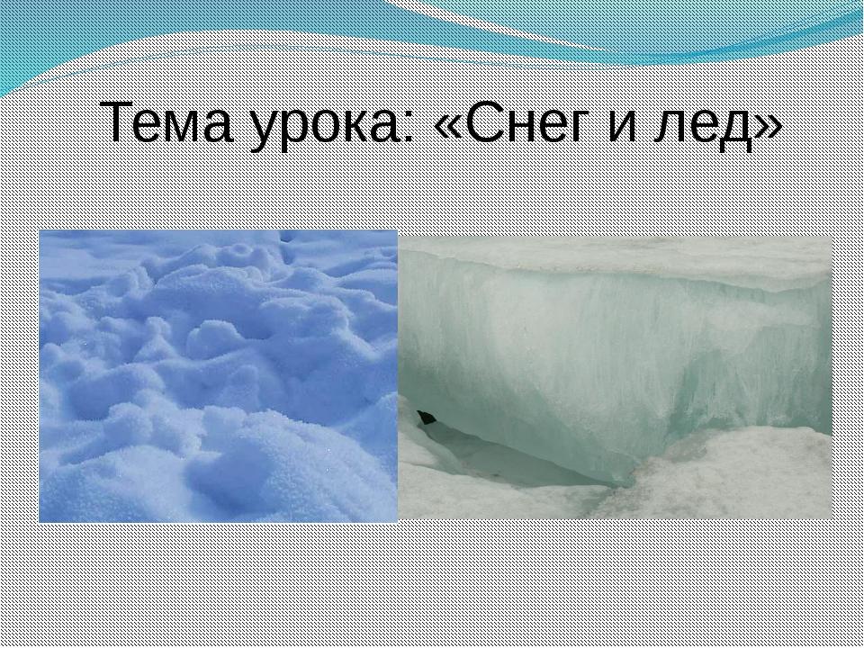 Тема урока: «Снег и лед»