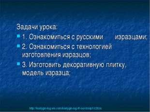 Задачи урока: 1. Ознакомиться с русскими изразцами; 2. Ознакомиться с техноло