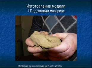 1 Подготовим материал Изготовление модели http://kostygin-log.wix.com/kostygi