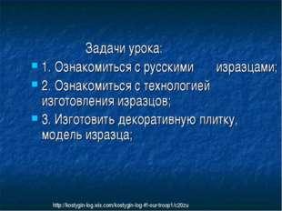 Задачи урока: 1. Ознакомиться с русскими изразцами; 2. Ознакомиться с технол