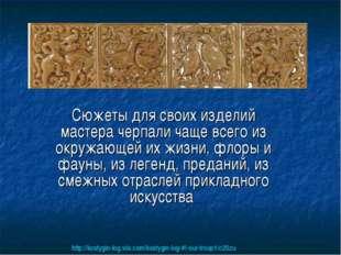 Сюжеты для своих изделий мастера черпали чаще всего из окружающей их жизни, ф