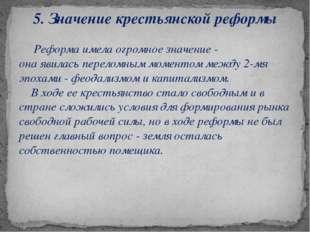 5. Значение крестьянской реформы Реформа имела огромное значение - она явилас