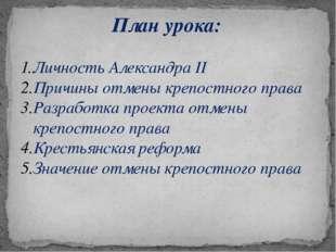 План урока: Личность Александра II Причины отмены крепостного права Разработк