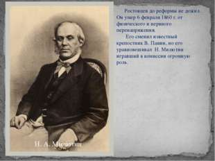 Н. А. Милютин Ростовцев до реформы не дожил. Он умер 6 февраля 1860 г. от физ