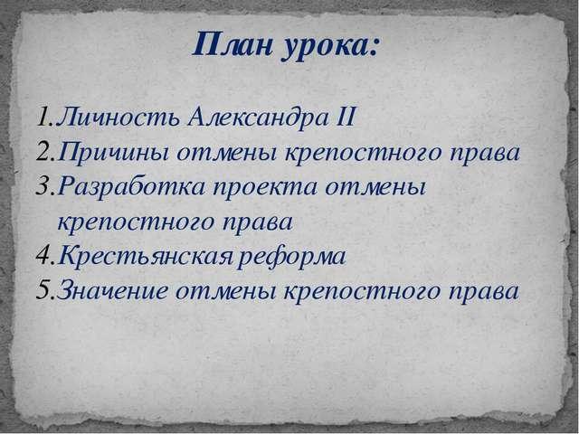 План урока: Личность Александра II Причины отмены крепостного права Разработк...