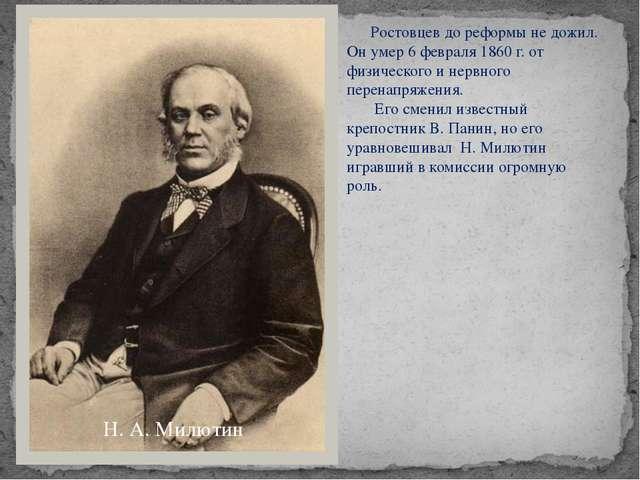 Н. А. Милютин Ростовцев до реформы не дожил. Он умер 6 февраля 1860 г. от физ...