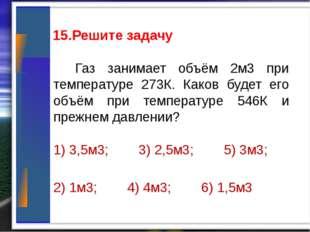 15.Решите задачу Газ занимает объём 2м3 при температуре 273К. Каков будет ег
