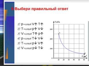 9.Выбери правильный ответ 1) p=const V T 2) T=const p V 3) V=const T p