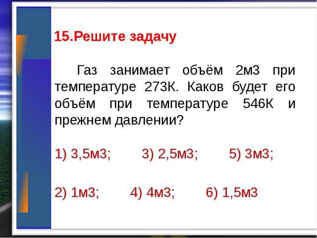 15.Решите задачу Газ занимает объём 2м3 при температуре 273К. Каков будет ег...