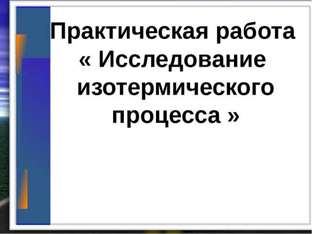 Практическая работа « Исследование изотермического процесса »