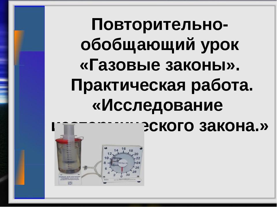 Повторительно-обобщающий урок «Газовые законы». Практическая работа. «Исслед...