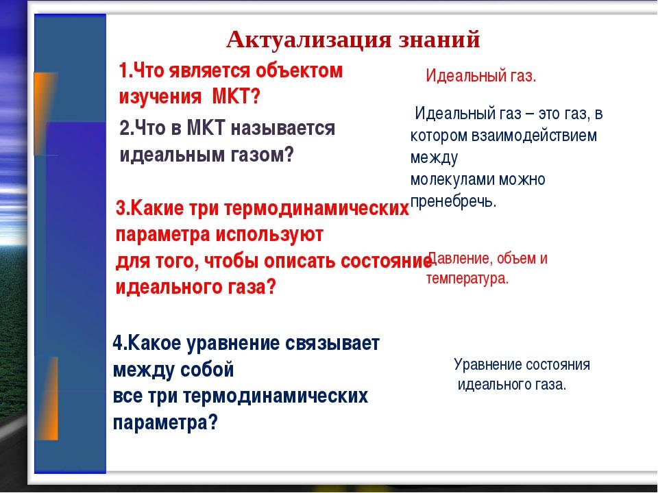 Актуализация знаний 1.Что является объектом изучения МКТ? Идеальный газ. 2.Ч...