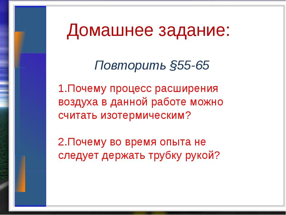 Домашнее задание: Повторить §55-65 1.Почему процесс расширения воздуха в дан...