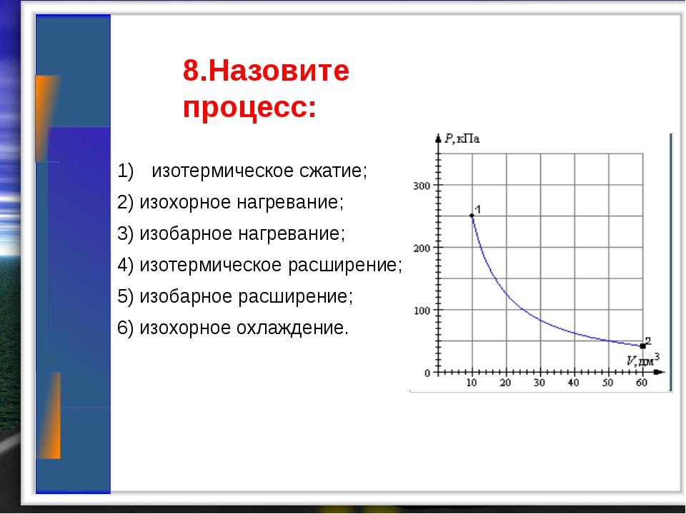 8.Назовите процесс: изотермическое сжатие; 2) изохорное нагревание; 3) изоба...