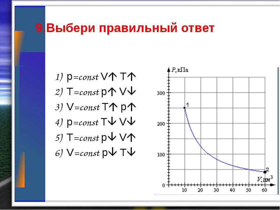 9.Выбери правильный ответ 1) p=const V T 2) T=const p V 3) V=const T p...