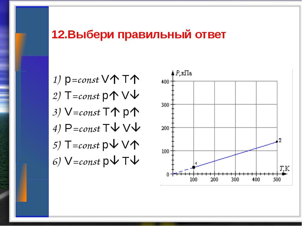 12.Выбери правильный ответ 1) p=const V T 2) T=const p V 3) V=const T p...