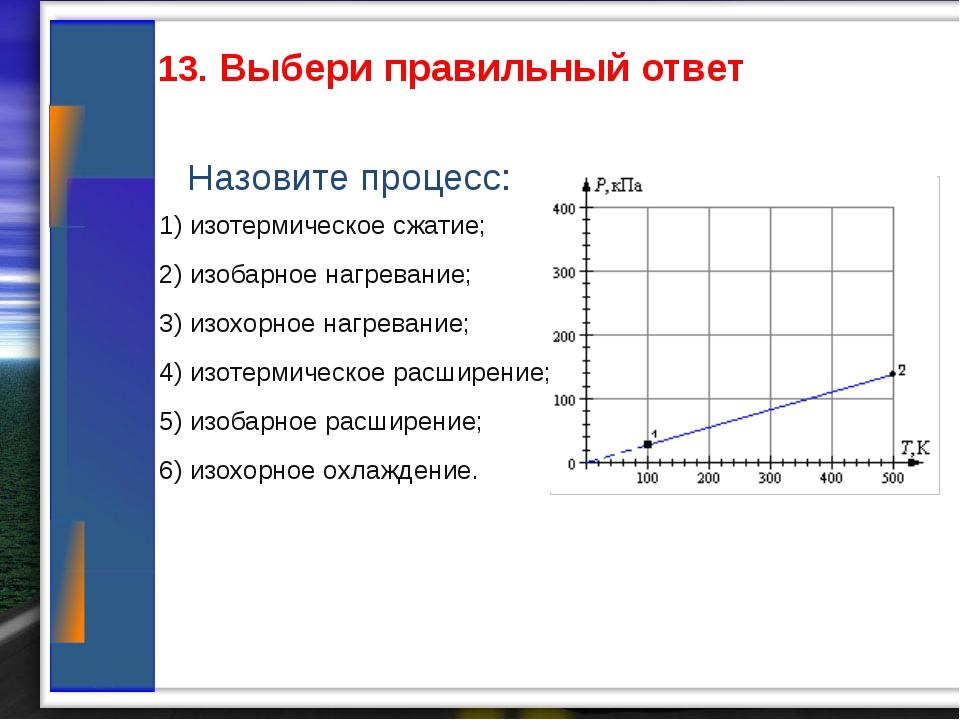 13. Выбери правильный ответ Назовите процесс: 1) изотермическое сжатие; 2) и...