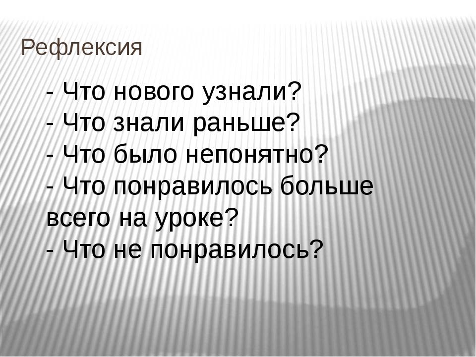 Рефлексия - Что нового узнали? - Что знали раньше? - Что было непонятно? - Чт...