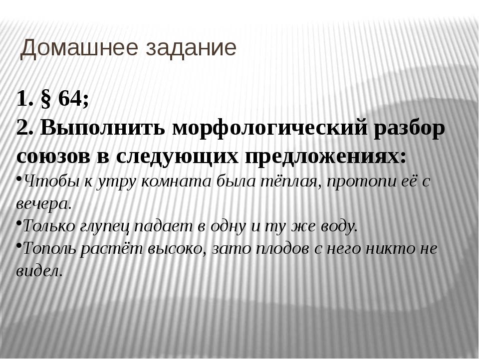 Домашнее задание 1. § 64; 2. Выполнить морфологический разбор союзов в следую...