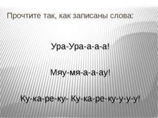 Прочтите так, как записаны слова: Ура-Ура-а-а-а! Мяу-мя-а-а-ау! Ку-ка-ре-ку-
