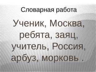 Словарная работа Ученик, Москва, ребята, заяц, учитель, Россия, арбуз, морков