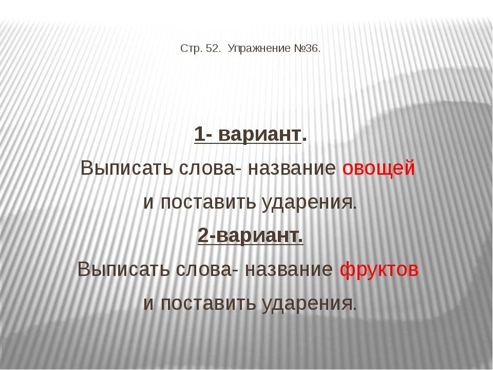 Стр. 52. Упражнение №36. 1- вариант. Выписать слова- название овощей и поста...