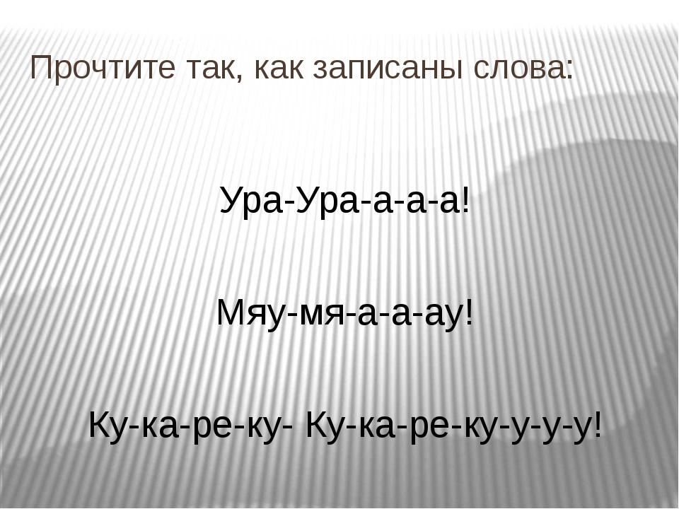Прочтите так, как записаны слова: Ура-Ура-а-а-а! Мяу-мя-а-а-ау! Ку-ка-ре-ку-...