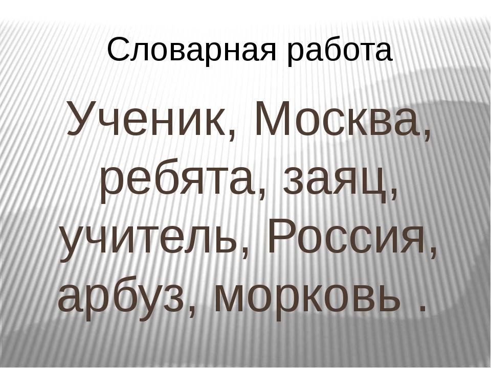Словарная работа Ученик, Москва, ребята, заяц, учитель, Россия, арбуз, морков...