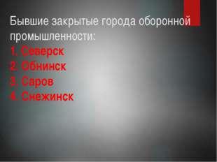 Бывшие закрытые города оборонной промышленности: 1. Северск 2. Обнинск 3. Сар