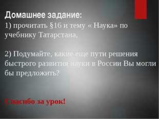 Домашнее задание: 1) прочитать §16 и тему « Наука» по учебнику Татарстана, 2)