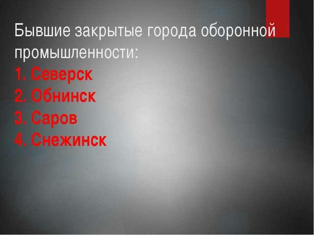 Бывшие закрытые города оборонной промышленности: 1. Северск 2. Обнинск 3. Сар...