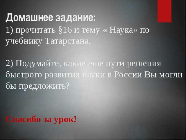 Домашнее задание: 1) прочитать §16 и тему « Наука» по учебнику Татарстана, 2)...