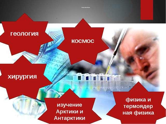 Роль российской науки космос геология хирургия физика и термоядерная физика и...