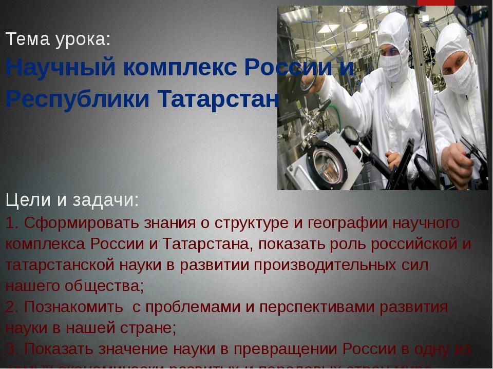 Тема урока: Научный комплекс России и Республики Татарстан Цели и задачи: 1....