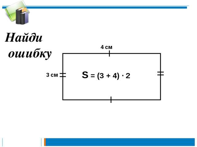 S = (3 + 4) · 2 4 см 3 см Найди ошибку