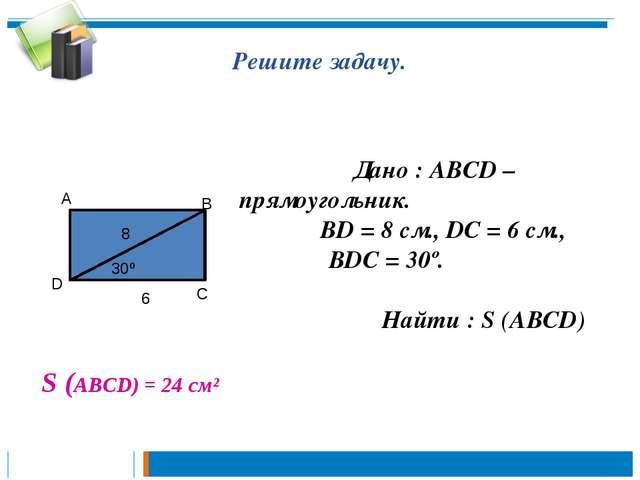 Решите задачу. Дано : АВСD – прямоугольник. ВD = 8 см., DС = 6 см., ∠ВDС = 30...