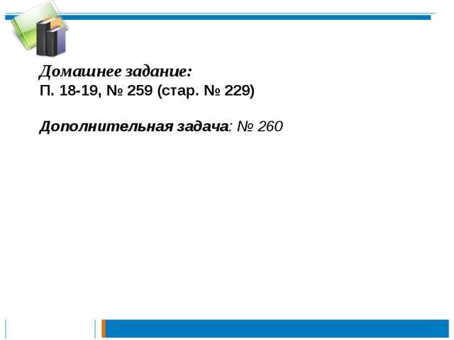 Домашнее задание: П. 18-19, № 259 (стар. № 229) Дополнительная задача: № 260
