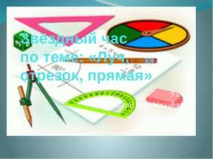 Звёздный час по теме: «Луч, отрезок, прямая» 5 класс Шпис Вера Михайловна