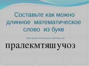 Составьте как можно длинное математическое слово из букв буквы можно использо